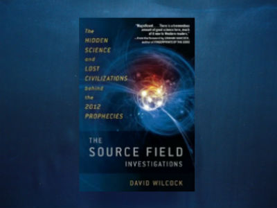 The Source Field Investigations: The Hidden Science and Lost Civilizations Behind the 2012 Prophecies By David Wilcock