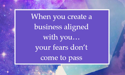 When you create a business aligned with you… your fears don't come to pass