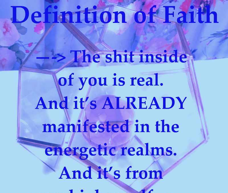 Def of Faith —-> The shit inside of you is real. And it's ALREADY manifested in the energetic realms. And it's from your higher self.