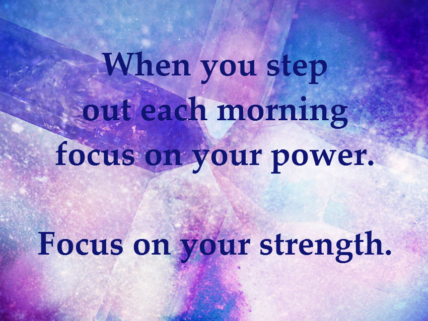 When you step out each morning focus on your power. Focus on your strength.